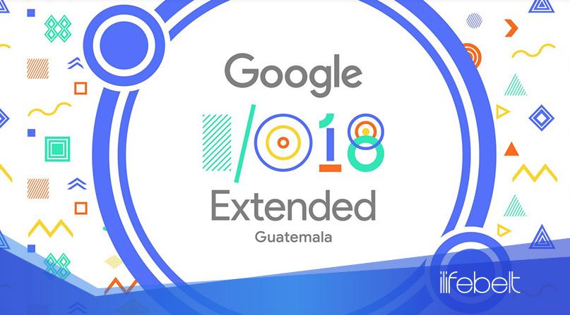 Conferencia Google I/O Extended, Guatemala 8 al 10 de Mayo 2018